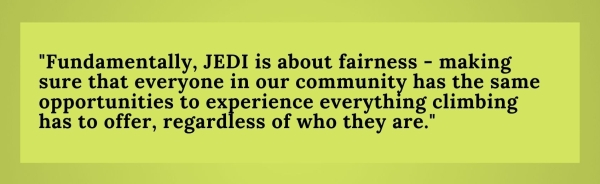 Fundamentally, JEDI is about fairness - making sure that everyone in our community has the same opportunities to experience everything climbing has to offer, regardless of who they are.